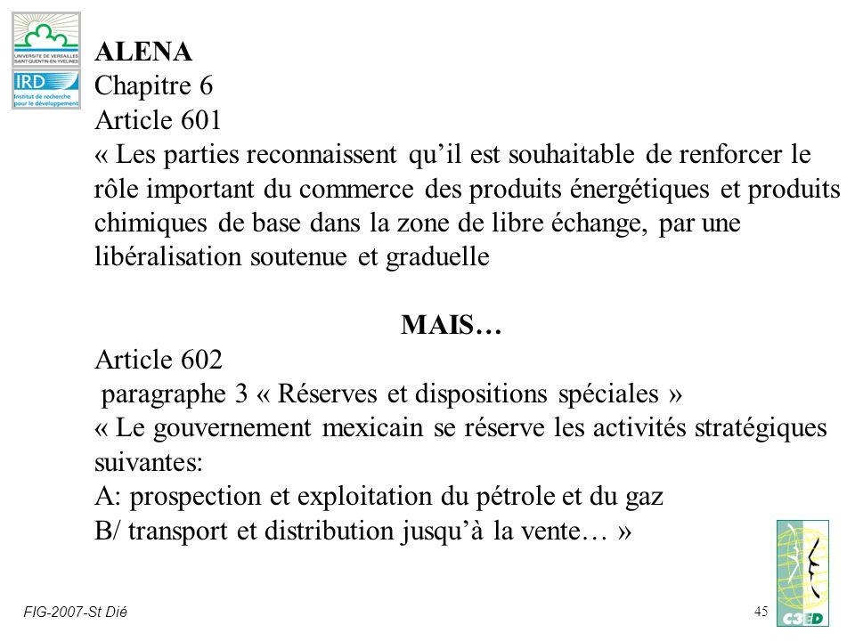 FIG-2007-St Dié45 ALENA Chapitre 6 Article 601 « Les parties reconnaissent quil est souhaitable de renforcer le rôle important du commerce des produits énergétiques et produits chimiques de base dans la zone de libre échange, par une libéralisation soutenue et graduelle MAIS… Article 602 paragraphe 3 « Réserves et dispositions spéciales » « Le gouvernement mexicain se réserve les activités stratégiques suivantes: A: prospection et exploitation du pétrole et du gaz B/ transport et distribution jusquà la vente… »