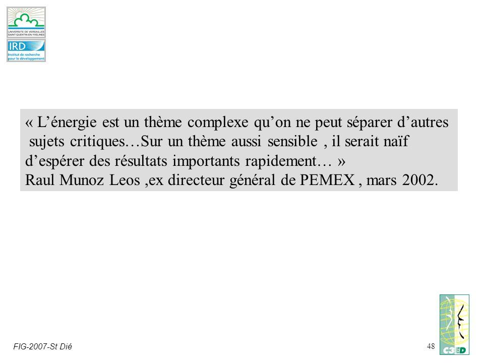 FIG-2007-St Dié48 « Lénergie est un thème complexe quon ne peut séparer dautres sujets critiques…Sur un thème aussi sensible, il serait naïf despérer des résultats importants rapidement… » Raul Munoz Leos,ex directeur général de PEMEX, mars 2002.