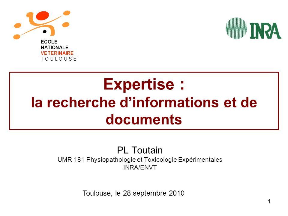 1 Expertise : la recherche dinformations et de documents PL Toutain UMR 181 Physiopathologie et Toxicologie Expérimentales INRA/ENVT ECOLE NATIONALE V