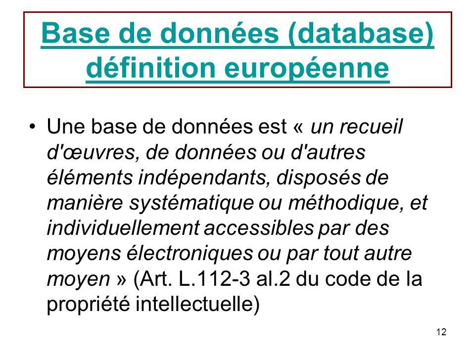 12 Base de données (database) définition européenne Une base de données est « un recueil d'œuvres, de données ou d'autres éléments indépendants, dispo