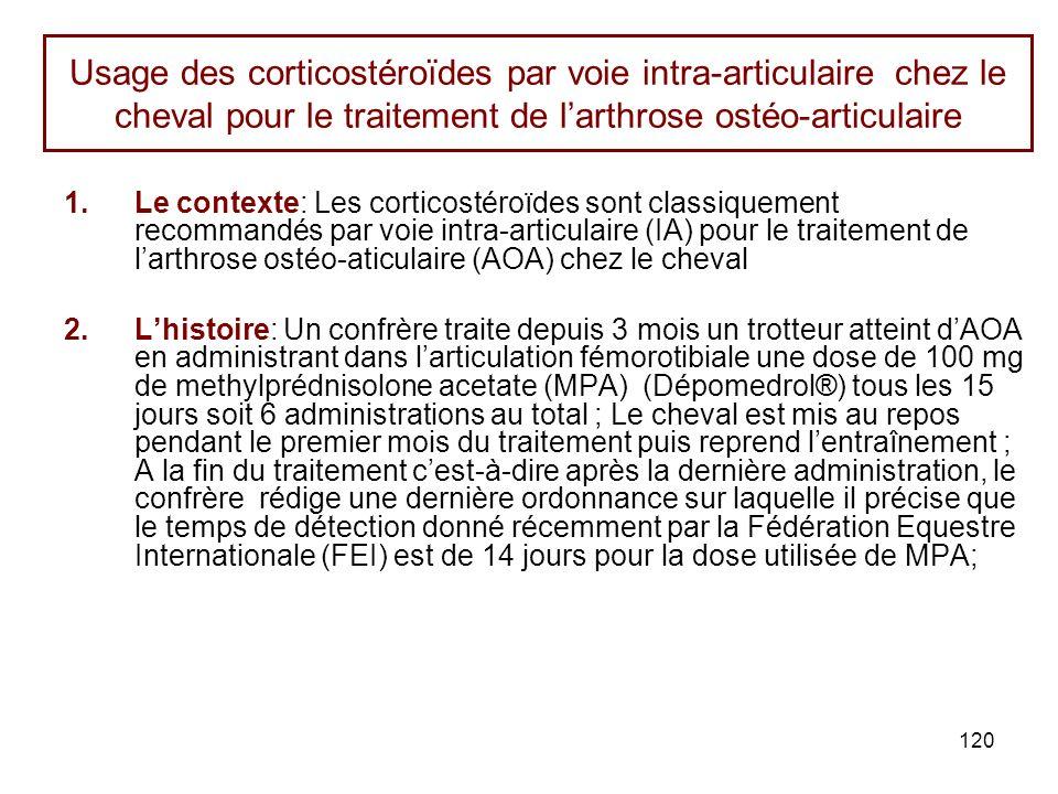 120 Usage des corticostéroïdes par voie intra-articulaire chez le cheval pour le traitement de larthrose ostéo-articulaire 1.Le contexte: Les corticostéroïdes sont classiquement recommandés par voie intra-articulaire (IA) pour le traitement de larthrose ostéo-aticulaire (AOA) chez le cheval 2.Lhistoire: Un confrère traite depuis 3 mois un trotteur atteint dAOA en administrant dans larticulation fémorotibiale une dose de 100 mg de methylprédnisolone acetate (MPA) (Dépomedrol®) tous les 15 jours soit 6 administrations au total ; Le cheval est mis au repos pendant le premier mois du traitement puis reprend lentraînement ; A la fin du traitement cest-à-dire après la dernière administration, le confrère rédige une dernière ordonnance sur laquelle il précise que le temps de détection donné récemment par la Fédération Equestre Internationale (FEI) est de 14 jours pour la dose utilisée de MPA;