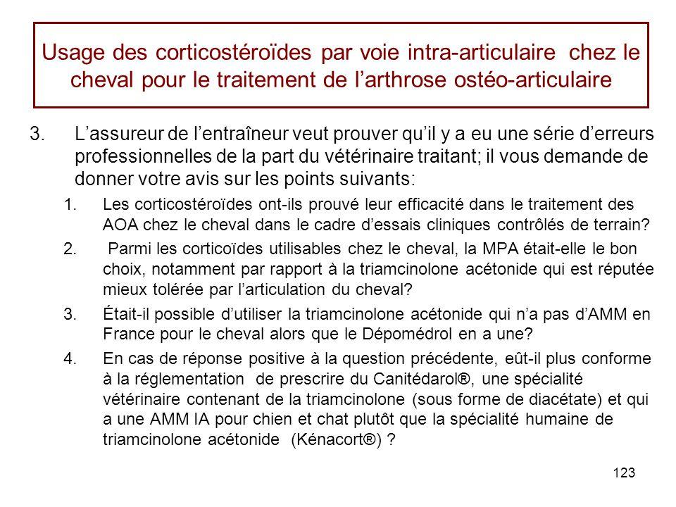 123 Usage des corticostéroïdes par voie intra-articulaire chez le cheval pour le traitement de larthrose ostéo-articulaire 3.Lassureur de lentraîneur veut prouver quil y a eu une série derreurs professionnelles de la part du vétérinaire traitant; il vous demande de donner votre avis sur les points suivants: 1.Les corticostéroïdes ont-ils prouvé leur efficacité dans le traitement des AOA chez le cheval dans le cadre dessais cliniques contrôlés de terrain.