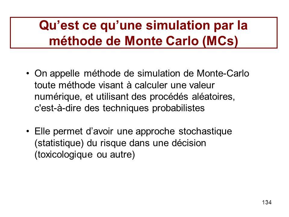 134 Quest ce quune simulation par la méthode de Monte Carlo (MCs) On appelle méthode de simulation de Monte-Carlo toute méthode visant à calculer une valeur numérique, et utilisant des procédés aléatoires, c est-à-dire des techniques probabilistes Elle permet davoir une approche stochastique (statistique) du risque dans une décision (toxicologique ou autre)