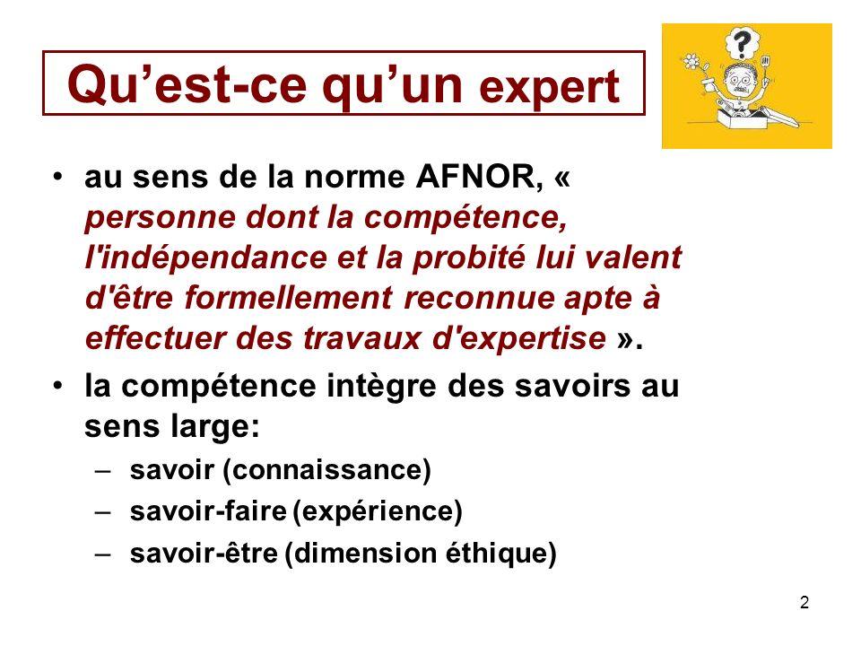 2 Quest-ce quun expert au sens de la norme AFNOR, « personne dont la compétence, l indépendance et la probité lui valent d être formellement reconnue apte à effectuer des travaux d expertise ».