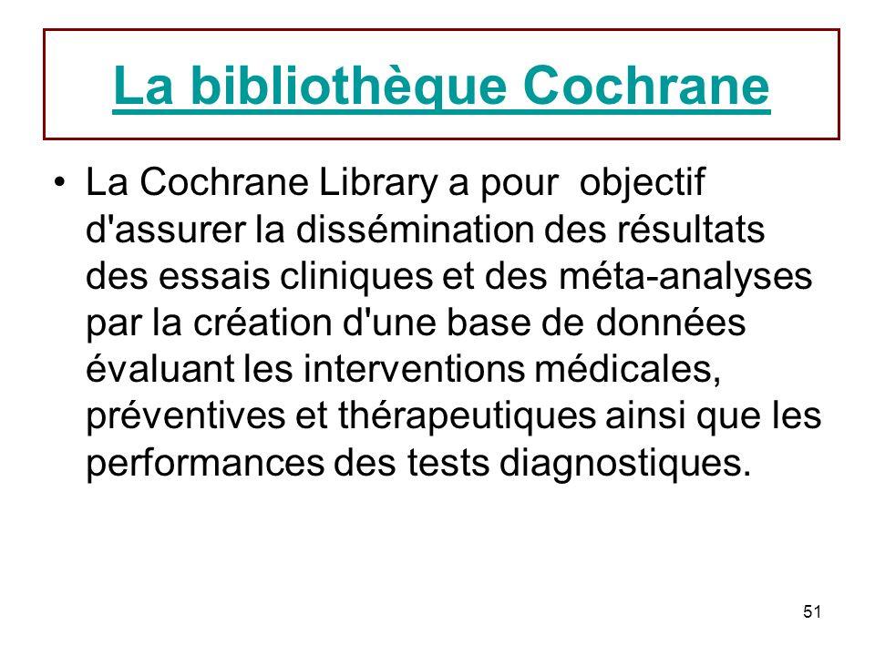 51 La bibliothèque Cochrane La Cochrane Library a pour objectif d assurer la dissémination des résultats des essais cliniques et des méta-analyses par la création d une base de données évaluant les interventions médicales, préventives et thérapeutiques ainsi que les performances des tests diagnostiques.