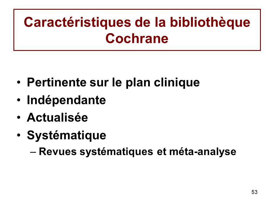 53 Caractéristiques de la bibliothèque Cochrane Pertinente sur le plan clinique Indépendante Actualisée Systématique –Revues systématiques et méta-ana
