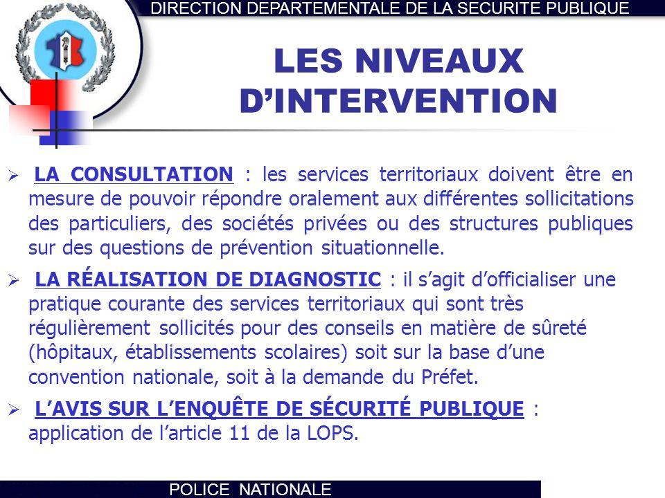 DIRECTION DEPARTEMENTALE DE LA SECURITE PUBLIQUE POLICE NATIONALE LES NIVEAUX DINTERVENTION LA CONSULTATION : les services territoriaux doivent être e