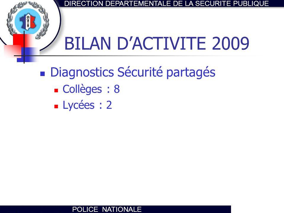 DIRECTION DEPARTEMENTALE DE LA SECURITE PUBLIQUE POLICE NATIONALE BILAN DACTIVITE 2009 Diagnostics Sécurité partagés Collèges : 8 Lycées : 2