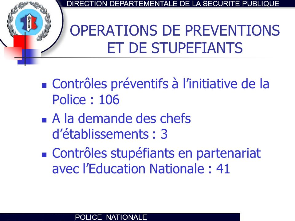 DIRECTION DEPARTEMENTALE DE LA SECURITE PUBLIQUE POLICE NATIONALE OPERATIONS DE PREVENTIONS ET DE STUPEFIANTS Contrôles préventifs à linitiative de la