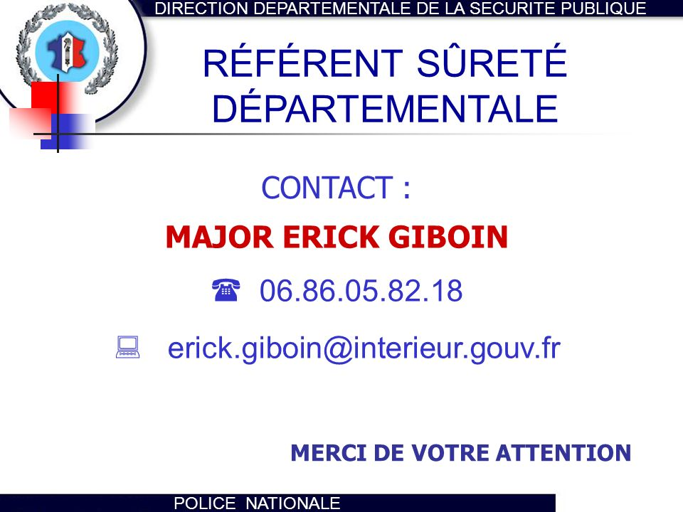 DIRECTION DEPARTEMENTALE DE LA SECURITE PUBLIQUE POLICE NATIONALE CONTACT : MAJOR ERICK GIBOIN 06.86.05.82.18 erick.giboin@interieur.gouv.fr RÉFÉRENT