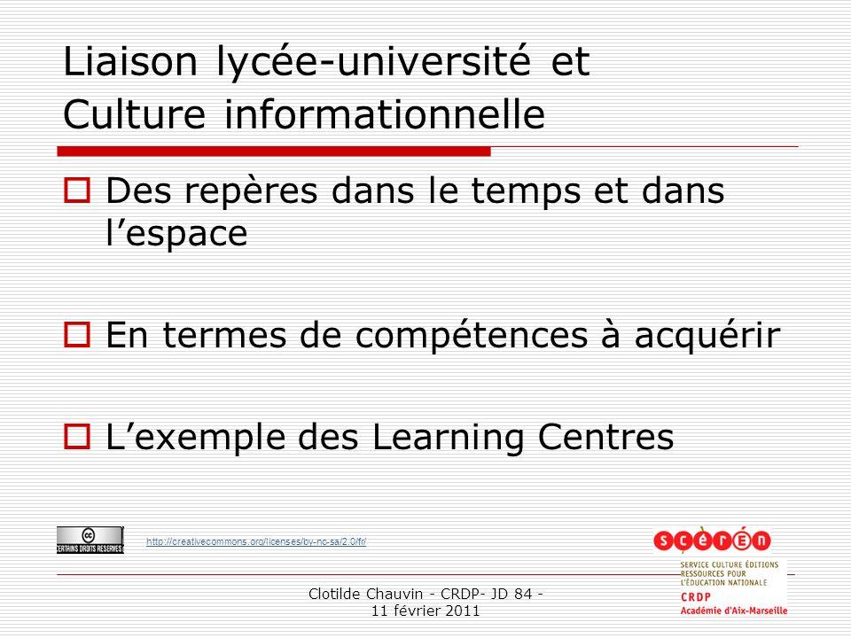 http://creativecommons.org/licenses/by-nc-sa/2.0/fr/ Clotilde Chauvin - CRDP- JD 84 - 11 février 2011 1 Liaison lycée-université et Culture informationnelle Des repères dans le temps et dans lespace En termes de compétences à acquérir Lexemple des Learning Centres
