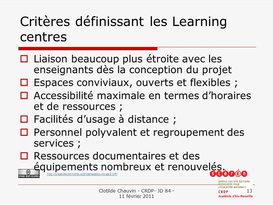 http://creativecommons.org/licenses/by-nc-sa/2.0/fr/ Clotilde Chauvin - CRDP- JD 84 - 11 février 2011 13 Critères définissant les Learning centres Lia