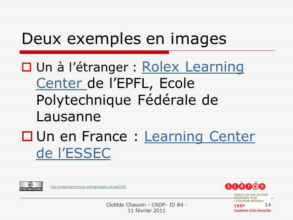 http://creativecommons.org/licenses/by-nc-sa/2.0/fr/ Clotilde Chauvin - CRDP- JD 84 - 11 février 2011 14 Deux exemples en images Un à létranger : Rolex Learning Center de lEPFL, Ecole Polytechnique Fédérale de Lausanne Rolex Learning Center Un en France : Learning Center de lESSECLearning Center de lESSEC