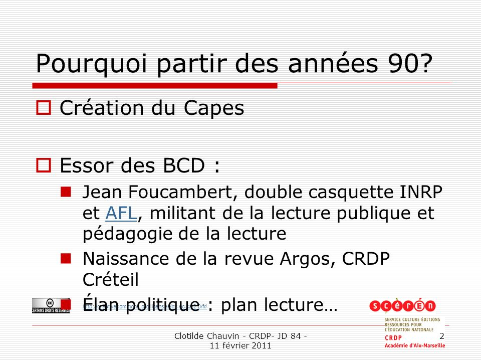 http://creativecommons.org/licenses/by-nc-sa/2.0/fr/ Clotilde Chauvin - CRDP- JD 84 - 11 février 2011 2 Pourquoi partir des années 90? Création du Cap