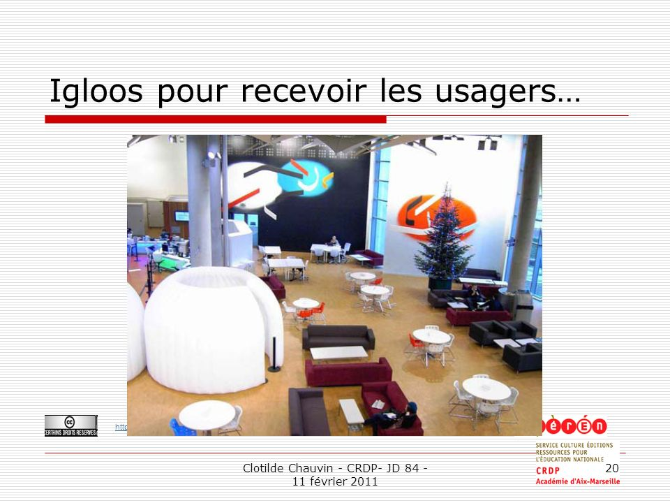 http://creativecommons.org/licenses/by-nc-sa/2.0/fr/ Clotilde Chauvin - CRDP- JD 84 - 11 février 2011 20 Igloos pour recevoir les usagers…