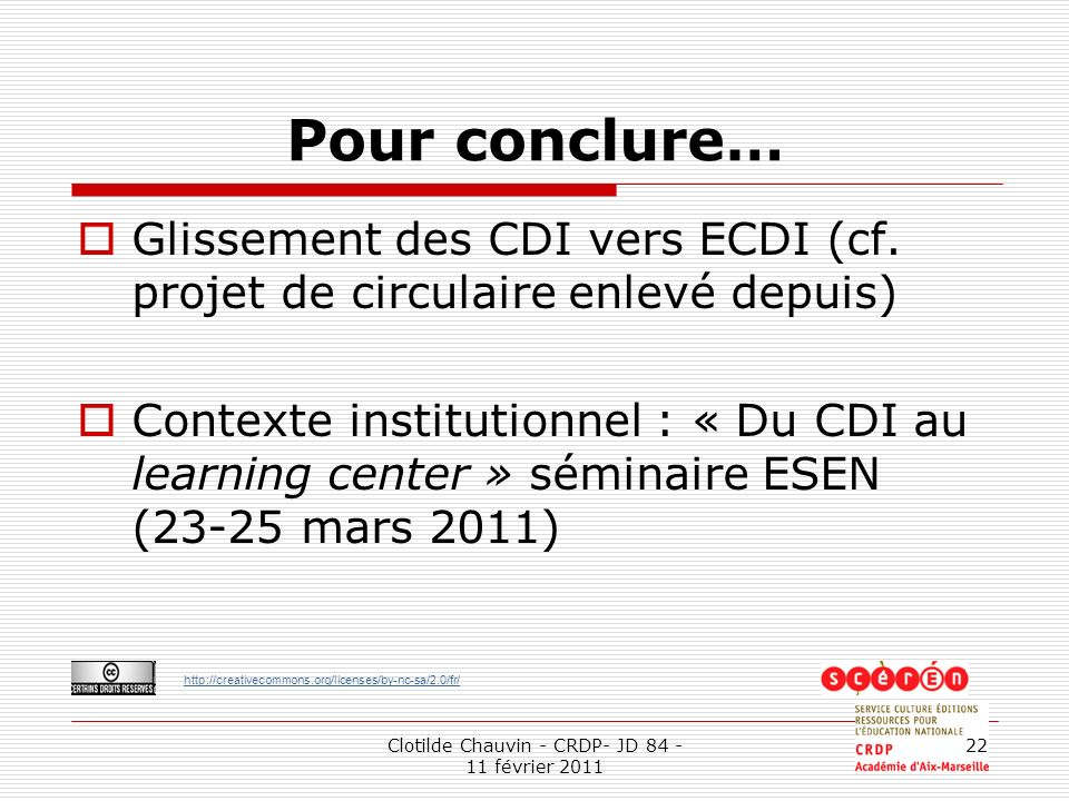 http://creativecommons.org/licenses/by-nc-sa/2.0/fr/ Clotilde Chauvin - CRDP- JD 84 - 11 février 2011 22 Pour conclure… Glissement des CDI vers ECDI (