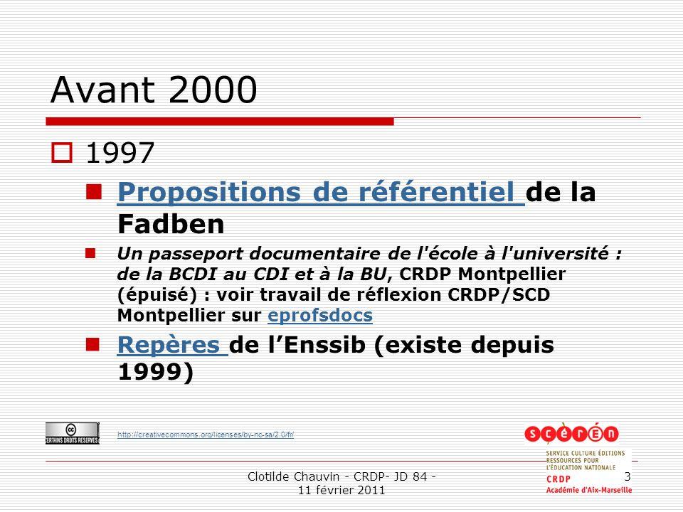 http://creativecommons.org/licenses/by-nc-sa/2.0/fr/ Clotilde Chauvin - CRDP- JD 84 - 11 février 2011 3 Avant 2000 1997 Propositions de référentiel de la Fadben Propositions de référentiel Un passeport documentaire de l école à l université : de la BCDI au CDI et à la BU, CRDP Montpellier (épuisé) : voir travail de réflexion CRDP/SCD Montpellier sur eprofsdocseprofsdocs Repères de lEnssib (existe depuis 1999) Repères