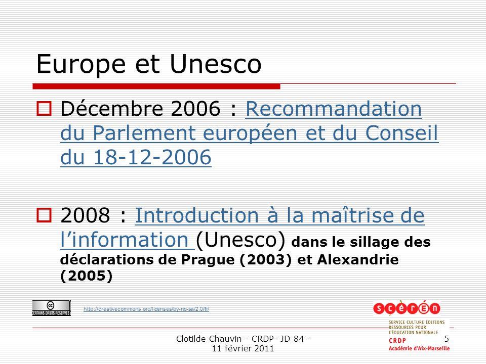 http://creativecommons.org/licenses/by-nc-sa/2.0/fr/ Clotilde Chauvin - CRDP- JD 84 - 11 février 2011 5 Europe et Unesco Décembre 2006 : Recommandation du Parlement européen et du Conseil du 18-12-2006Recommandation du Parlement européen et du Conseil du 18-12-2006 2008 : Introduction à la maîtrise de linformation (Unesco) dans le sillage des déclarations de Prague (2003) et Alexandrie (2005)Introduction à la maîtrise de linformation