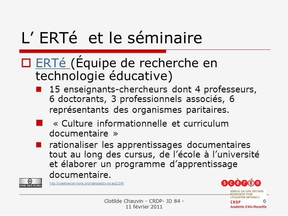http://creativecommons.org/licenses/by-nc-sa/2.0/fr/ Clotilde Chauvin - CRDP- JD 84 - 11 février 2011 6 L ERTé et le séminaire ERTé (Équipe de recherche en technologie éducative) ERTé 15 enseignants-chercheurs dont 4 professeurs, 6 doctorants, 3 professionnels associés, 6 représentants des organismes paritaires.