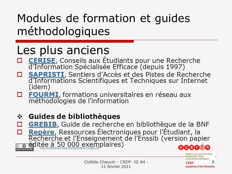http://creativecommons.org/licenses/by-nc-sa/2.0/fr/ Clotilde Chauvin - CRDP- JD 84 - 11 février 2011 8 Modules de formation et guides méthodologiques Les plus anciens CERISE, Conseils aux Étudiants pour une Recherche dInformation Spécialisée Efficace (depuis 1997) CERISE SAPRISTI, Sentiers dAccès et des Pistes de Recherche dInformations Scientifiques et Techniques sur Internet (idem) SAPRISTI FOURMI, formations universitaires en réseau aux méthodologies de linformation FOURMI Guides de bibliothèques GREBIB, Guide de recherche en bibliothèque de la BNF GREBIB Repère, Ressources Électroniques pour lÉtudiant, la Recherche et lEnseignement de lEnssib (version papier éditée à 50 000 exemplaires) Repère
