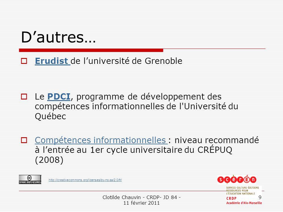 http://creativecommons.org/licenses/by-nc-sa/2.0/fr/ Clotilde Chauvin - CRDP- JD 84 - 11 février 2011 9 Dautres… Erudist de luniversité de Grenoble Erudist Le PDCI, programme de développement des compétences informationnelles de l Université du QuébecPDCI Compétences informationnelles : niveau recommandé à lentrée au 1er cycle universitaire du CRÉPUQ (2008) Compétences informationnelles