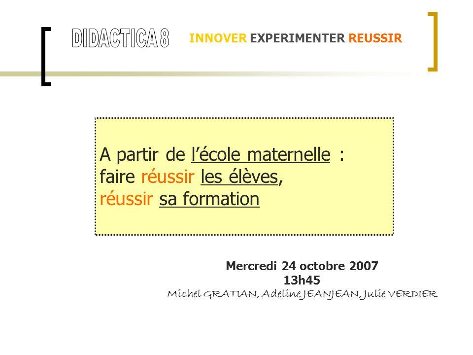 INNOVER EXPERIMENTER REUSSIR Mercredi 24 octobre 2007 13h45 Michel GRATIAN, Adeline JEANJEAN, Julie VERDIER A partir de lécole maternelle : faire réus