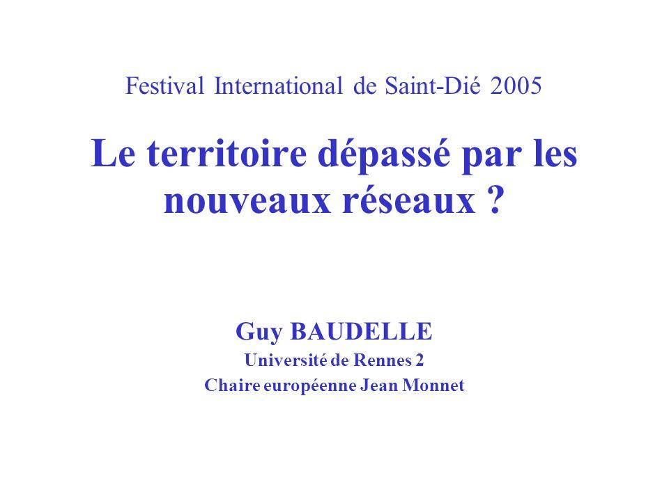 Festival International de Saint-Dié 2005 Le territoire dépassé par les nouveaux réseaux ? Guy BAUDELLE Université de Rennes 2 Chaire européenne Jean M