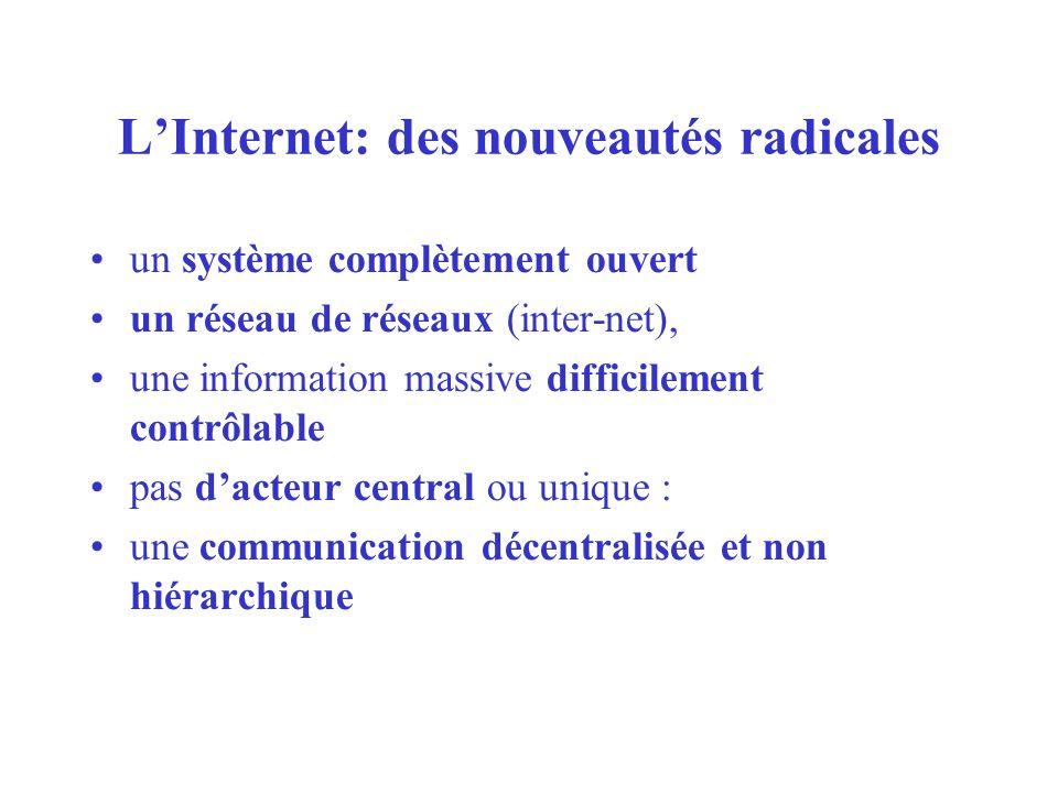 LInternet: des nouveautés radicales un système complètement ouvert un réseau de réseaux (inter-net), une information massive difficilement contrôlable pas dacteur central ou unique : une communication décentralisée et non hiérarchique