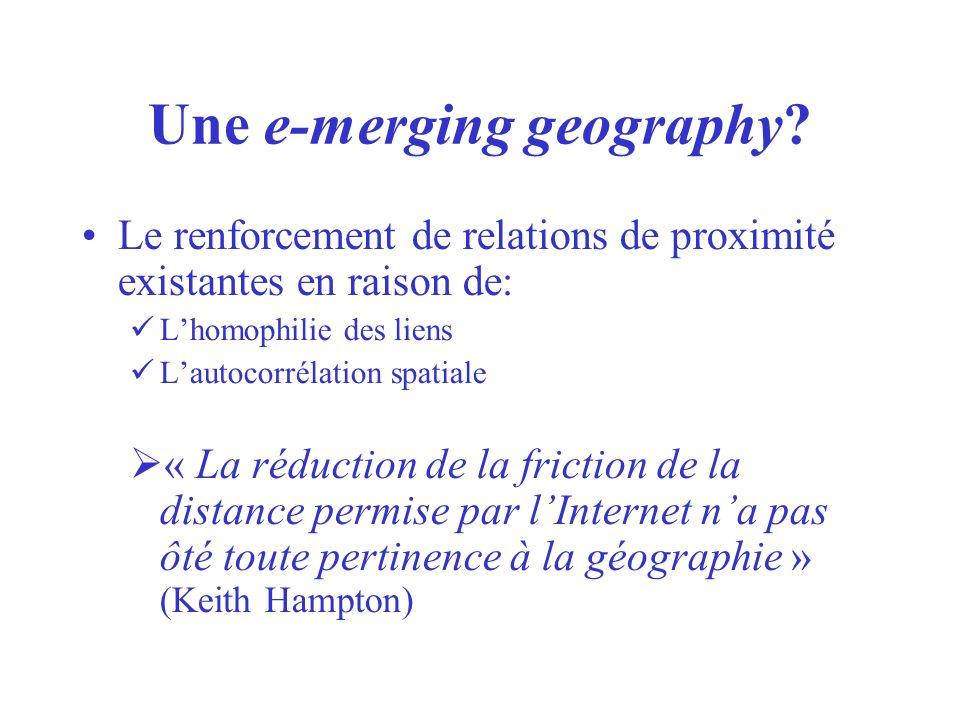 Une e-merging geography? Le renforcement de relations de proximité existantes en raison de: Lhomophilie des liens Lautocorrélation spatiale « La réduc