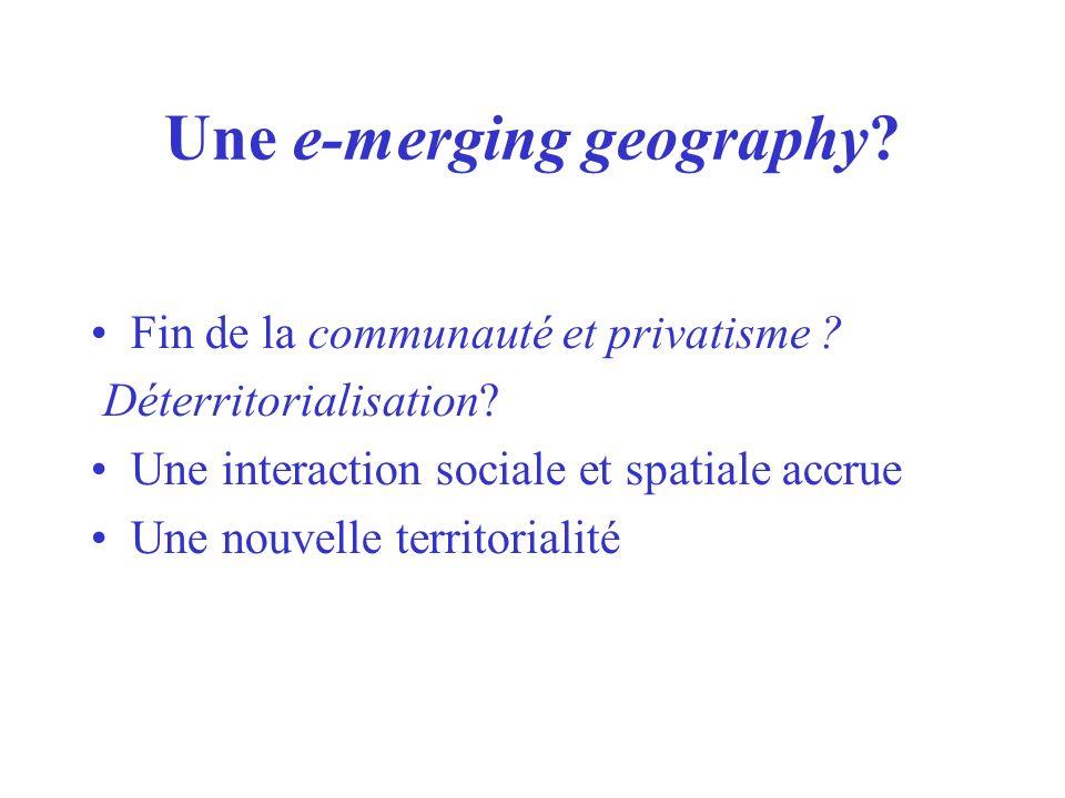 Une e-merging geography? Fin de la communauté et privatisme ? Déterritorialisation? Une interaction sociale et spatiale accrue Une nouvelle territoria