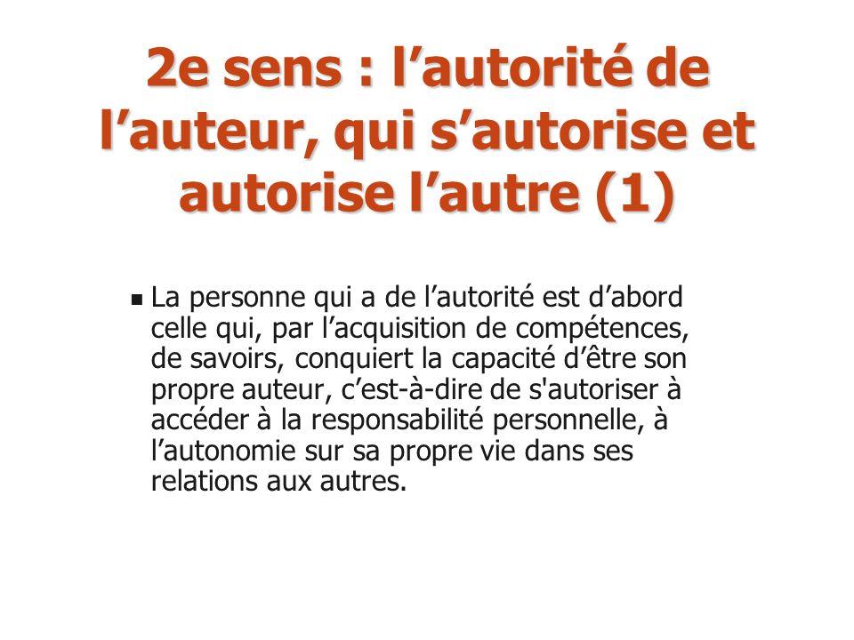 2e sens : lautorité de lauteur, qui sautorise et autorise lautre (1) La personne qui a de lautorité est dabord celle qui, par lacquisition de compéten