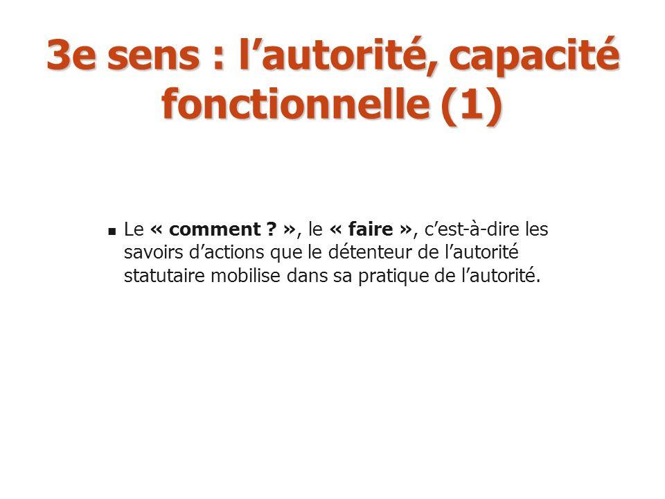 3e sens : lautorité, capacité fonctionnelle (1) Le « comment ? », le « faire », cest-à-dire les savoirs dactions que le détenteur de lautorité statuta