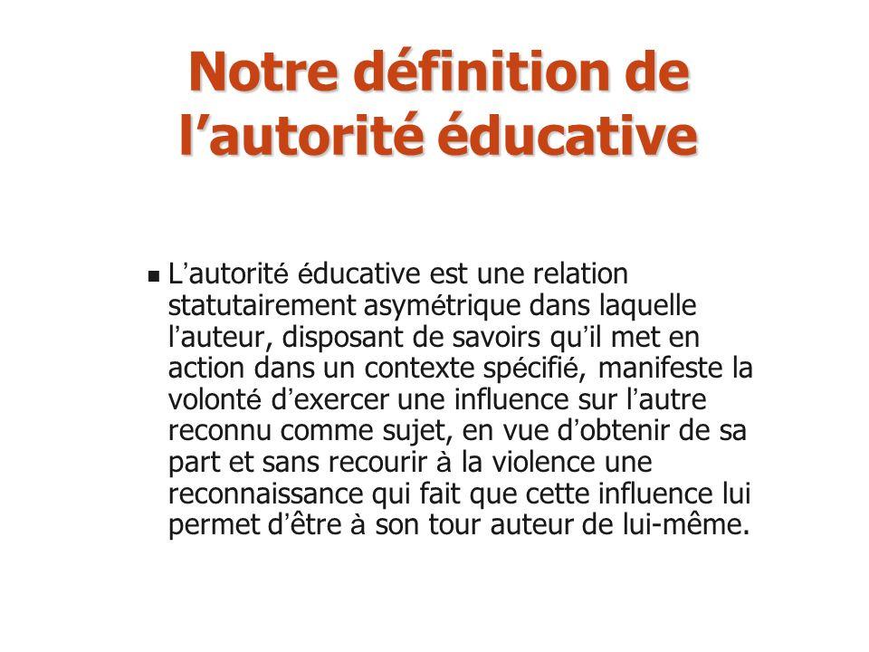 Notre définition de lautorité éducative L autorit é é ducative est une relation statutairement asym é trique dans laquelle l auteur, disposant de savo
