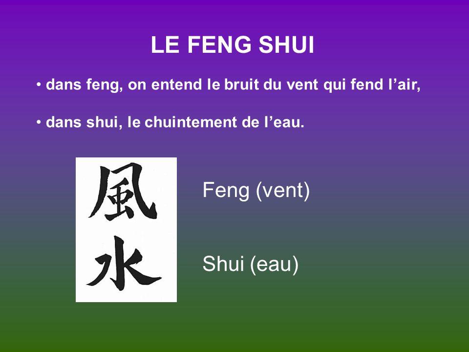 LE FENG SHUI dans feng, on entend le bruit du vent qui fend lair, dans shui, le chuintement de leau. Feng (vent) Shui (eau)