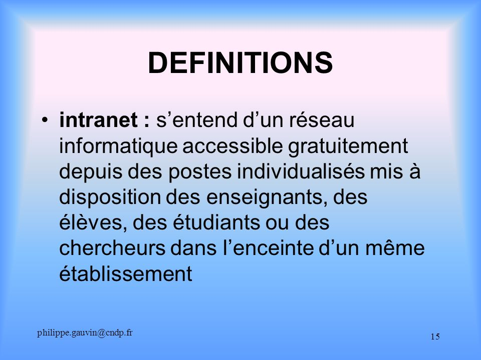 philippe.gauvin@cndp.fr 15 DEFINITIONS intranet : sentend dun réseau informatique accessible gratuitement depuis des postes individualisés mis à dispo