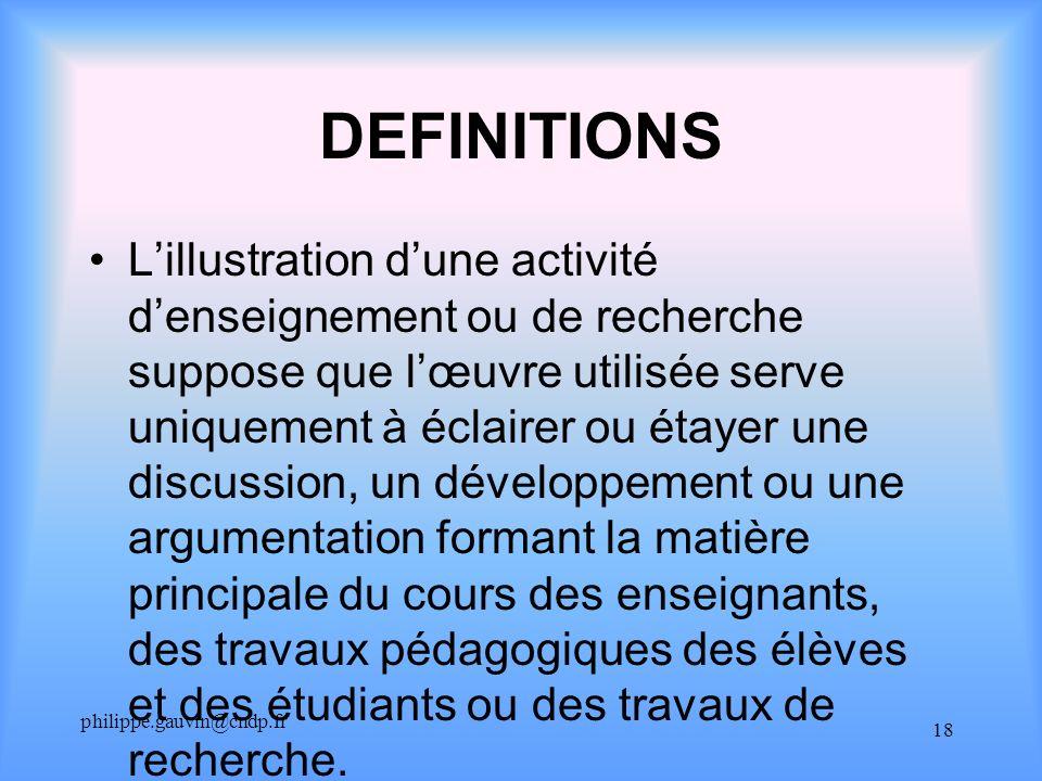 philippe.gauvin@cndp.fr 18 DEFINITIONS Lillustration dune activité denseignement ou de recherche suppose que lœuvre utilisée serve uniquement à éclair