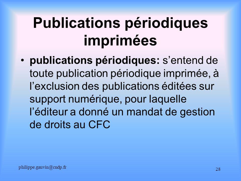 philippe.gauvin@cndp.fr 28 Publications périodiques imprimées publications périodiques: sentend de toute publication périodique imprimée, à lexclusion des publications éditées sur support numérique, pour laquelle léditeur a donné un mandat de gestion de droits au CFC