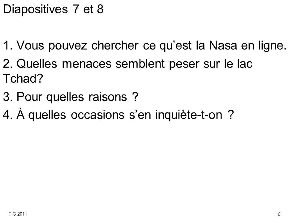 Diapositives 7 et 8 1. Vous pouvez chercher ce quest la Nasa en ligne. 2. Quelles menaces semblent peser sur le lac Tchad? 3. Pour quelles raisons ? 4