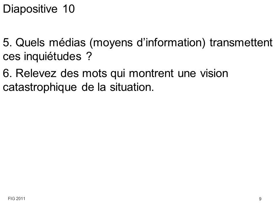Diapositive 10 5. Quels médias (moyens dinformation) transmettent ces inquiétudes ? 6. Relevez des mots qui montrent une vision catastrophique de la s