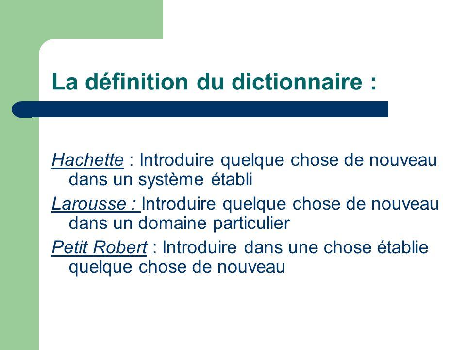 La définition du dictionnaire : Hachette : Introduire quelque chose de nouveau dans un système établi Larousse : Introduire quelque chose de nouveau d