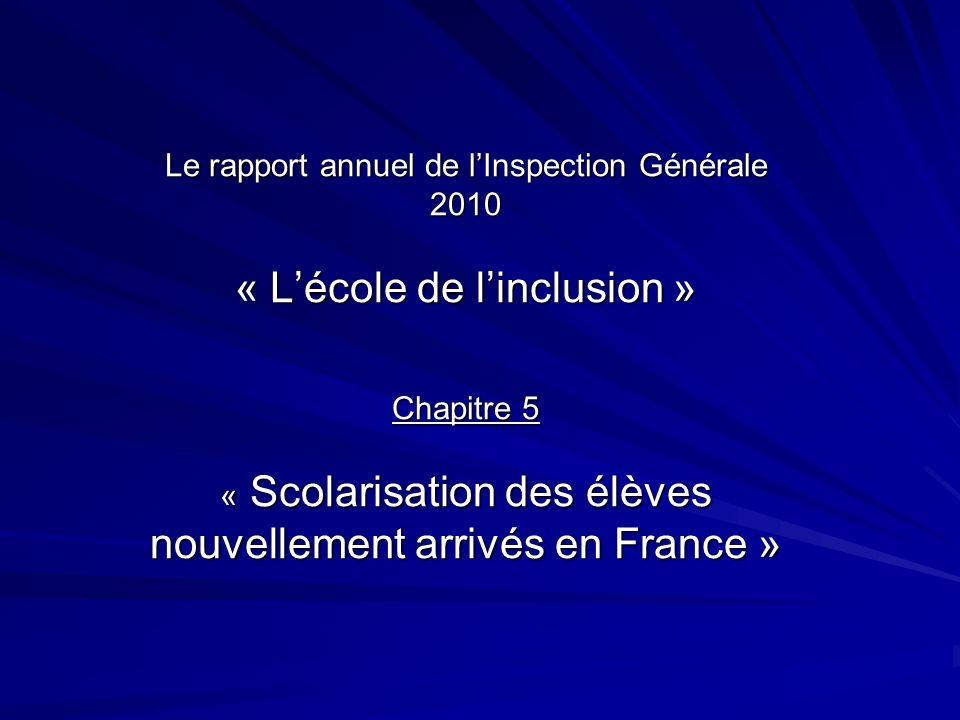 Le rapport annuel de lInspection Générale 2010 « Lécole de linclusion » Chapitre 5 « Scolarisation des élèves nouvellement arrivés en France »