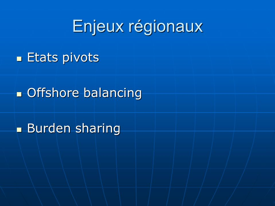 Enjeux régionaux Etats pivots Etats pivots Offshore balancing Offshore balancing Burden sharing Burden sharing
