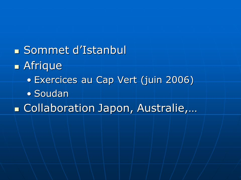Sommet dIstanbul Sommet dIstanbul Afrique Afrique Exercices au Cap Vert (juin 2006)Exercices au Cap Vert (juin 2006) SoudanSoudan Collaboration Japon, Australie,… Collaboration Japon, Australie,…