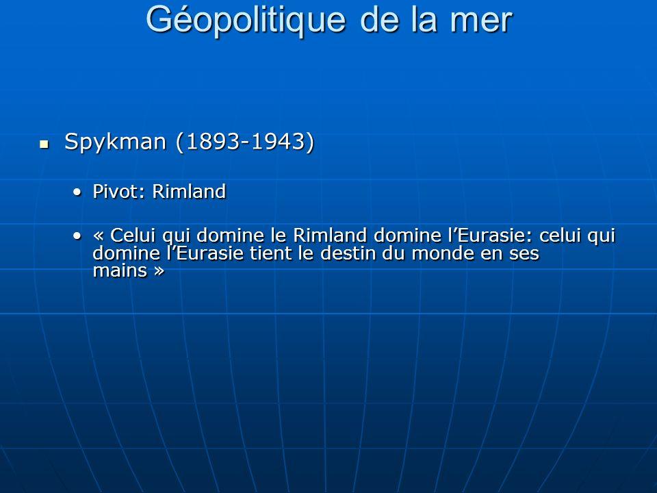 Géopolitique de la mer Spykman (1893-1943) Spykman (1893-1943) Pivot: RimlandPivot: Rimland « Celui qui domine le Rimland domine lEurasie: celui qui domine lEurasie tient le destin du monde en ses mains »« Celui qui domine le Rimland domine lEurasie: celui qui domine lEurasie tient le destin du monde en ses mains »