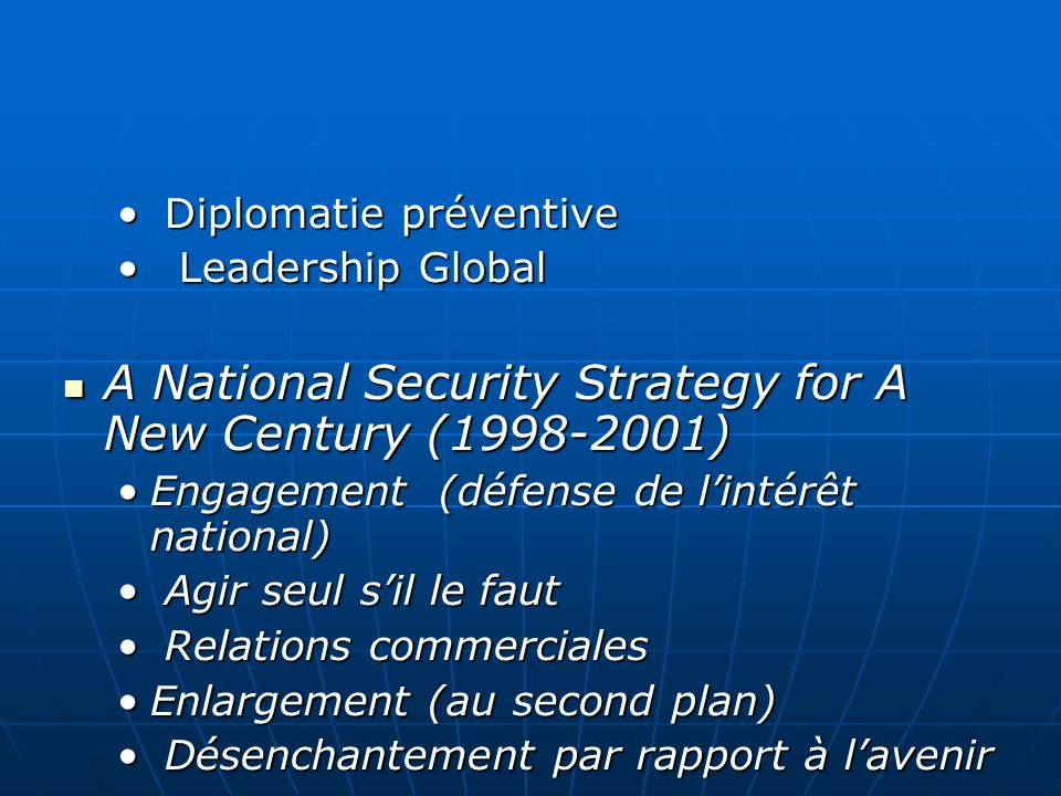 Diplomatie préventive Diplomatie préventive Leadership Global Leadership Global A National Security Strategy for A New Century (1998-2001) A National Security Strategy for A New Century (1998-2001) Engagement (défense de lintérêt national)Engagement (défense de lintérêt national) Agir seul sil le faut Agir seul sil le faut Relations commerciales Relations commerciales Enlargement (au second plan)Enlargement (au second plan) Désenchantement par rapport à lavenir Désenchantement par rapport à lavenir