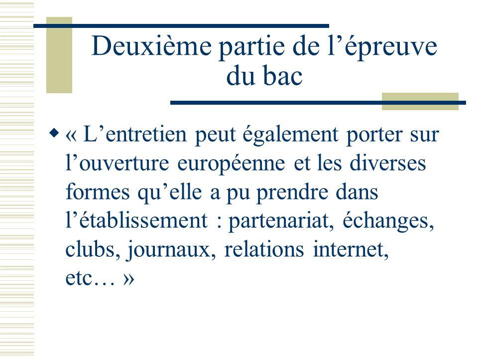 Deuxième partie de lépreuve du bac « Lentretien peut également porter sur louverture européenne et les diverses formes quelle a pu prendre dans létablissement : partenariat, échanges, clubs, journaux, relations internet, etc… »