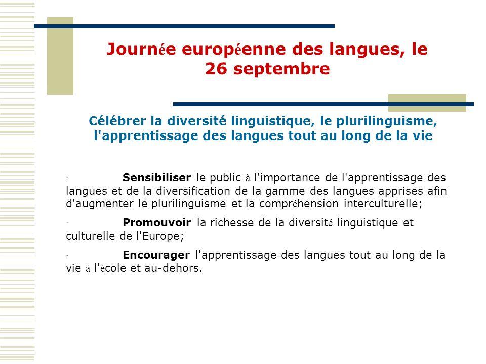 Célébrer la diversité linguistique, le plurilinguisme, l apprentissage des langues tout au long de la vie · Sensibiliser le public à l importance de l apprentissage des langues et de la diversification de la gamme des langues apprises afin d augmenter le plurilinguisme et la compr é hension interculturelle; · Promouvoir la richesse de la diversit é linguistique et culturelle de l Europe; · Encourager l apprentissage des langues tout au long de la vie à l é cole et au-dehors.
