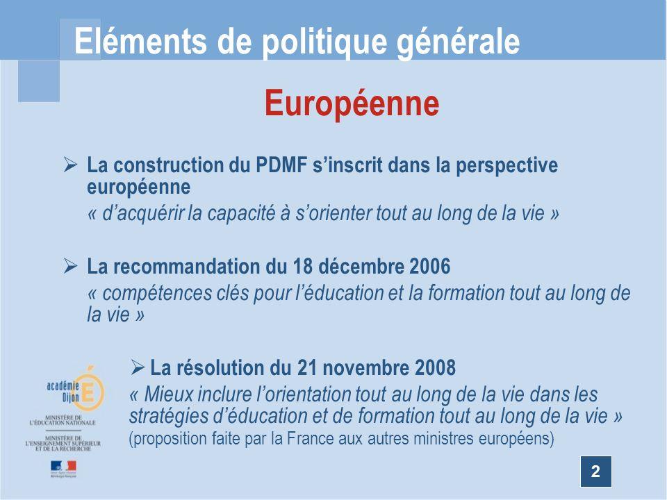2 Eléments de politique générale Européenne La construction du PDMF sinscrit dans la perspective européenne « dacquérir la capacité à sorienter tout au long de la vie » La recommandation du 18 décembre 2006 « compétences clés pour léducation et la formation tout au long de la vie » La résolution du 21 novembre 2008 « Mieux inclure lorientation tout au long de la vie dans les stratégies déducation et de formation tout au long de la vie » (proposition faite par la France aux autres ministres européens)