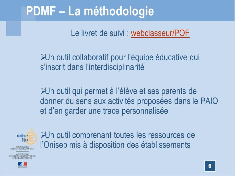 6 PDMF – La méthodologie Le livret de suivi : webclasseur/POFwebclasseur/POF Un outil collaboratif pour léquipe éducative qui sinscrit dans linterdisciplinarité Un outil qui permet à lélève et ses parents de donner du sens aux activités proposées dans le PAIO et den garder une trace personnalisée Un outil comprenant toutes les ressources de lOnisep mis à disposition des établissements