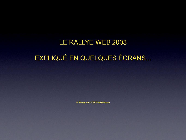 LE RALLYE WEB 2008 EXPLIQUÉ EN QUELQUES ÉCRANS... R. Fernandez - CDDP de la Marne
